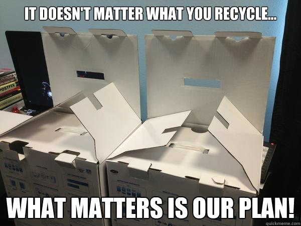 It doesn't matter what you recycle... What matters is our plan!  Nefariously Scheming Boxes