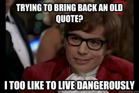 trying to bring back an old quote? i too like to live dangerously - trying to bring back an old quote? i too like to live dangerously  Dangerously - Austin Powers