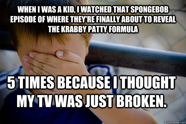 when I was a kid, I watched that Spongebob episode of where they're finally about to reveal the krabby patty formula 5 times because I thought my TV was just broken. - when I was a kid, I watched that Spongebob episode of where they're finally about to reveal the krabby patty formula 5 times because I thought my TV was just broken.  Confession kid