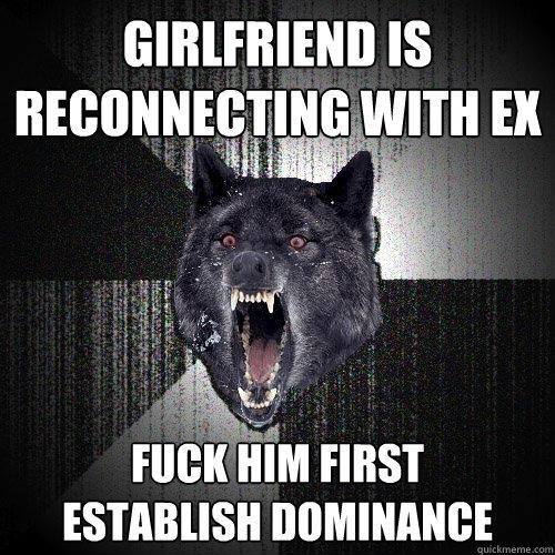 girlfriend is reconnecting with ex fuck him first      establish dominance  Insanity Wolf