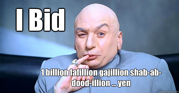 I Bid  1 billion fafillion gajillion shab-ab-dood-illion ... yen