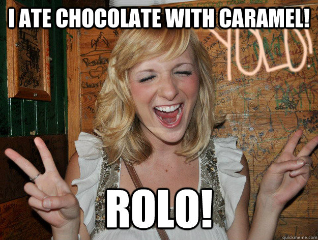 I ate chocolate with caramel! Rolo!
