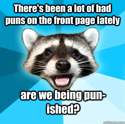 There's been a lot of bad puns on the front page lately are we being pun-ished? - There's been a lot of bad puns on the front page lately are we being pun-ished?  Lame Pun Coon