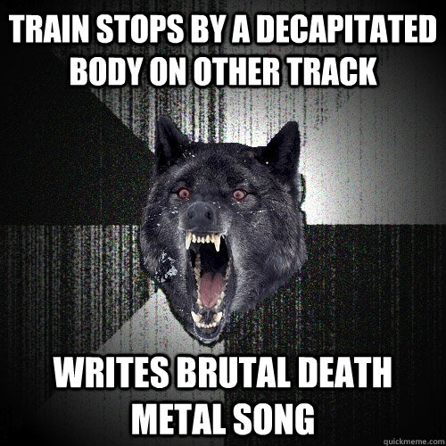 Train stops by a decapitated body on other track writes brutal death metal song - Train stops by a decapitated body on other track writes brutal death metal song  Insanity Wolf