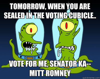 Tomorrow, when you are sealed in the voting cubicle.. vote for me, Senator KA-- Mitt Romney - Tomorrow, when you are sealed in the voting cubicle.. vote for me, Senator KA-- Mitt Romney  Misc