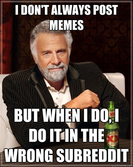 I don't always post memes But when I do, I do it in the wrong subreddit - I don't always post memes But when I do, I do it in the wrong subreddit  The Most Interesting Man In The World