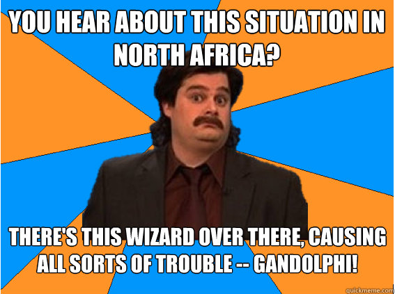 You hear about this situation in North Africa? There's this wizard over there, causing all sorts of trouble -- Gandolphi!