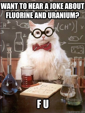Want to hear a joke about fluorine and uranium? F U - Want to hear a joke about fluorine and uranium? F U  Chemistry Cat