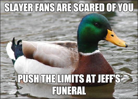 Slayer fans are scared of you Push the limits at Jeff's funeral - Slayer fans are scared of you Push the limits at Jeff's funeral  Actual Advice Mallard