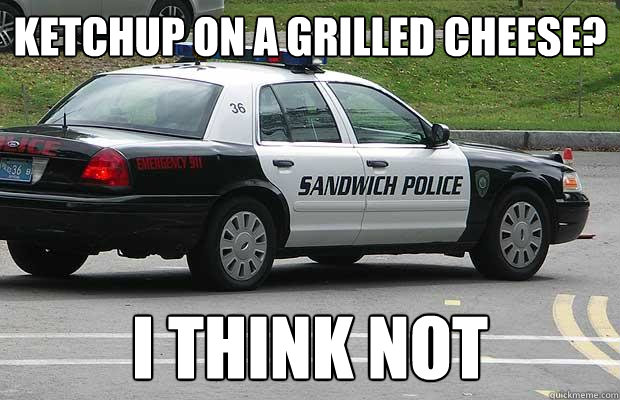 Ketchup on a grilled cheese? I think not  Sandwich Police