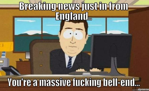 BREAKING NEWS JUST IN FROM ENGLAND.. YOU'RE A MASSIVE FUCKING BELL-END... aaaand its gone