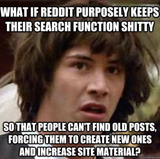 What if reddit purposely keeps their search function shitty so that people can't find old posts, forcing them to create new ones and increase site material? - What if reddit purposely keeps their search function shitty so that people can't find old posts, forcing them to create new ones and increase site material?  conspiracy keanu