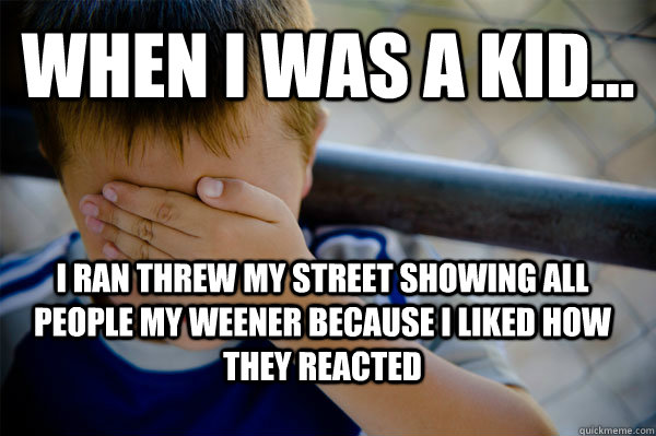 WHEN I WAS A KID... I ran threw my street showing all people my weener because I liked how they reacted - WHEN I WAS A KID... I ran threw my street showing all people my weener because I liked how they reacted  Confession kid