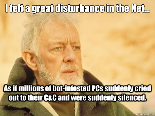 I felt a great disturbance in the Net... As if millions of bot-infested PCs suddenly cried out to their C&C and were suddenly silenced. - I felt a great disturbance in the Net... As if millions of bot-infested PCs suddenly cried out to their C&C and were suddenly silenced.  Obi Wan