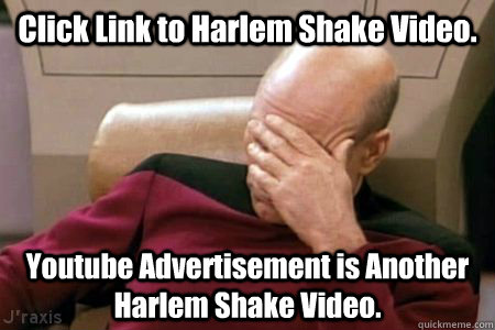 Click Link to Harlem Shake Video. Youtube Advertisement is Another Harlem Shake Video. - Click Link to Harlem Shake Video. Youtube Advertisement is Another Harlem Shake Video.  Facepalm Picard