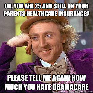 Oh, you are 25 and still on your parents healthcare Insurance? Please tell me again how much you hate obamacare - Oh, you are 25 and still on your parents healthcare Insurance? Please tell me again how much you hate obamacare  Condescending Wonka