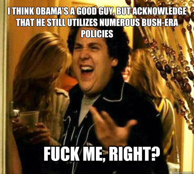 I think Obama's a good guy, but acknowledge that he still utilizes numerous Bush-era policies FUCK ME, RIGHT? - I think Obama's a good guy, but acknowledge that he still utilizes numerous Bush-era policies FUCK ME, RIGHT?  Seth from Superbad