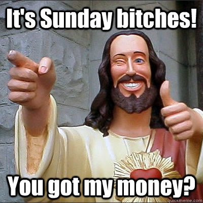 It's Sunday bitches! You got my money?