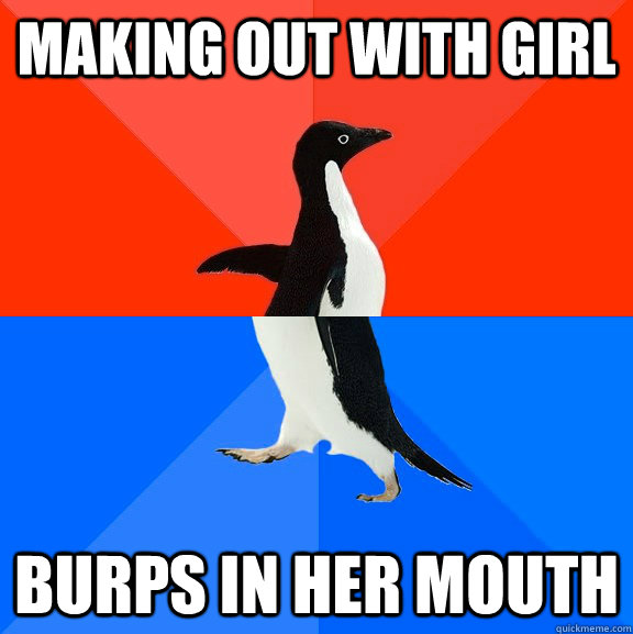 Making out with girl BURPS in her mouth - Making out with girl BURPS in her mouth  Socially Awesome Awkward Penguin