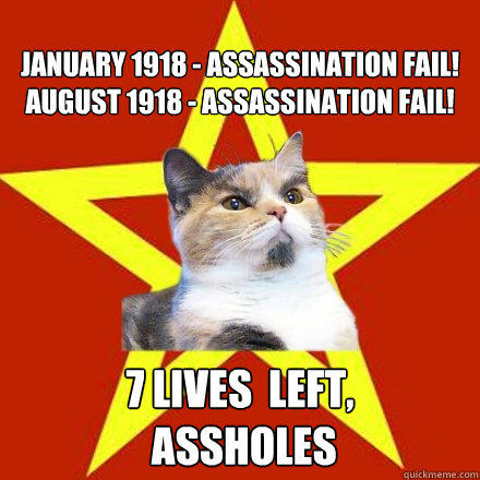 January 1918 - assassination fail! August 1918 - assassination fail! 7 lives  left,  assholes  Lenin Cat