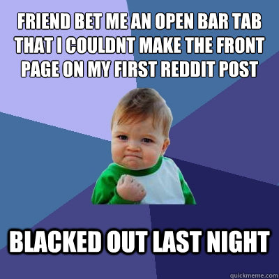 Friend bet me an open bar tab that i couldnt make the front page on my first reddit post blacked out last night - Friend bet me an open bar tab that i couldnt make the front page on my first reddit post blacked out last night  Success Kid