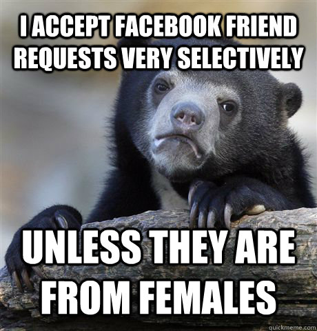I ACCEPT FACEBOOK FRIEND REQUESTS VERY SELECTIVELY UNLESS THEY ARE FROM FEMALES - I ACCEPT FACEBOOK FRIEND REQUESTS VERY SELECTIVELY UNLESS THEY ARE FROM FEMALES  Confession Bear