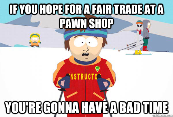 if you hope for a fair trade at a pawn shop You're gonna have a bad time - if you hope for a fair trade at a pawn shop You're gonna have a bad time  Super Cool Ski Instructor