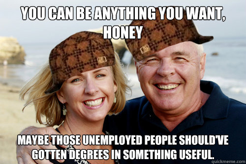 You can be anything you want, honey Maybe those unemployed people should've gotten degrees in something useful.