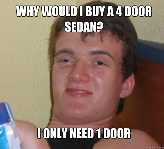 Why would I buy a 4 door sedan? I only need 1 door - Why would I buy a 4 door sedan? I only need 1 door  10guy
