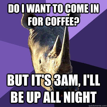 Do I want to come in for coffee? But it's 3am, I'll be up all night - Do I want to come in for coffee? But it's 3am, I'll be up all night  Sexually Oblivious Rhino