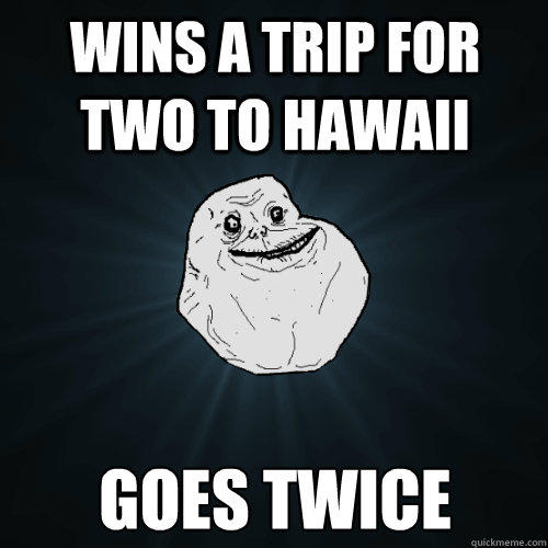 wins a trip for two to hawaii goes twice  Forever Alone