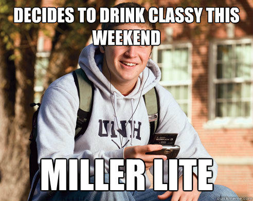 decides to drink classy this weekend miller lite - decides to drink classy this weekend miller lite  College Freshman