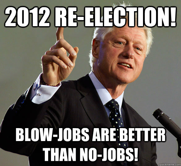 39419cfd72d54b6db67fc68dd5bdb083b48c5a2d38d9df2513a3af5ca661a5e6 2012 re election! blow jobs are better than no jobs! clinton re