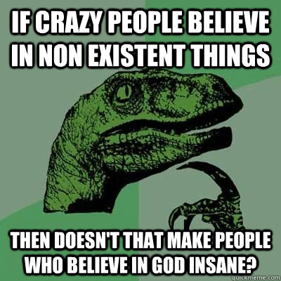If crazy people believe in non existent things Then doesn't that make people who believe in god insane?