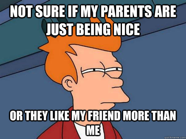 Not sure if my parents are just being nice Or they like my friend more than me - Not sure if my parents are just being nice Or they like my friend more than me  Futurama Fry