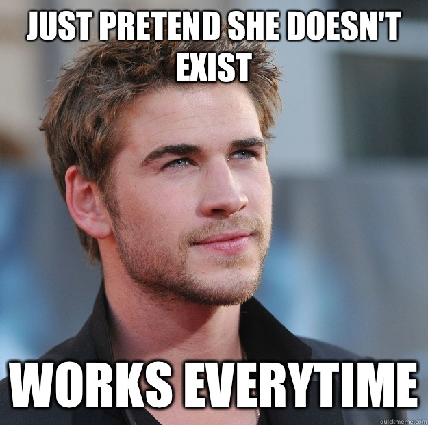Just pretend she doesn't exist Works everytime  Attractive Guy Girl Advice