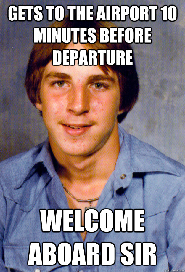 gets to the airport 10 minutes before departure welcome aboard sir - gets to the airport 10 minutes before departure welcome aboard sir  Old Economy Steven