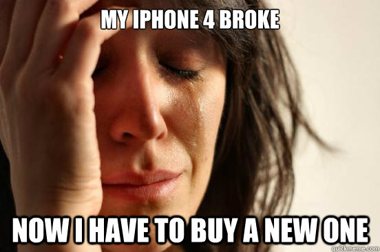 my iphone 4 broke now i have to buy a new one  First World Problems