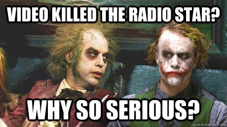 Video killed the radio star? Why so serious? - Video killed the radio star? Why so serious?  Why so serious