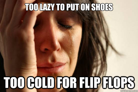 Too lazy to put on shoes Too cold for flip flops - Too lazy to put on shoes Too cold for flip flops  First World Problems