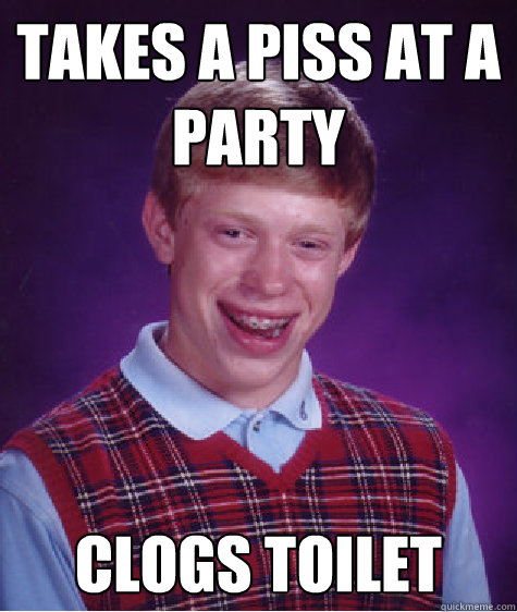 Takes a piss at a party clogs toilet  - Takes a piss at a party clogs toilet   Bad Luck Brian