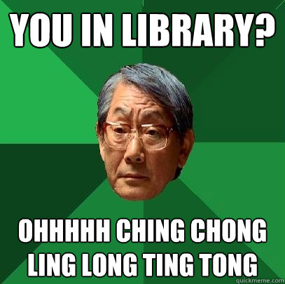 You in library? Ohhhhh ching chong ling long ting tong - You in library? Ohhhhh ching chong ling long ting tong  High Expectations Asian Father