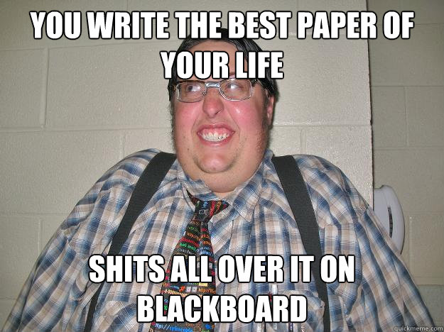 you write the best paper of your life shits all over it on blackboard