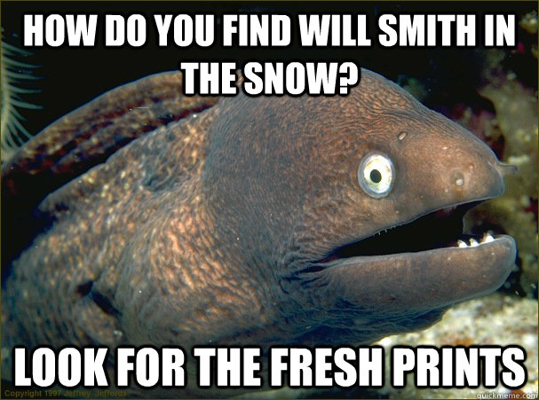 How do you find will smith in the snow? look for the fresh prints - How do you find will smith in the snow? look for the fresh prints  Bad Joke Eel