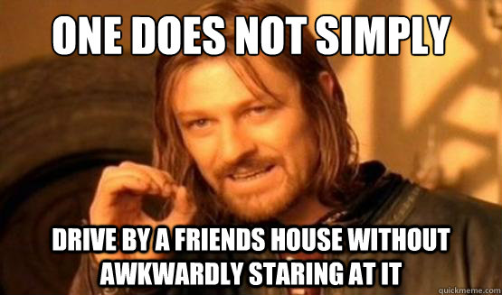 One does not simply drive by a friends house without awkwardly staring at it - One does not simply drive by a friends house without awkwardly staring at it  One does not simply.