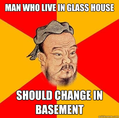 man who live in glass house should change in basement - man who live in glass house should change in basement  Confucius says