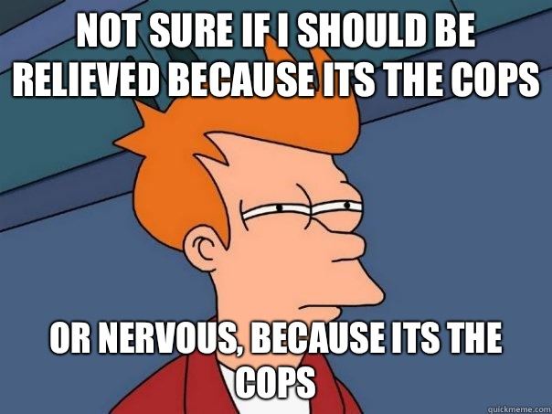 Not sure if I should be relieved because its the cops Or nervous, because its the cops - Not sure if I should be relieved because its the cops Or nervous, because its the cops  Futurama Fry