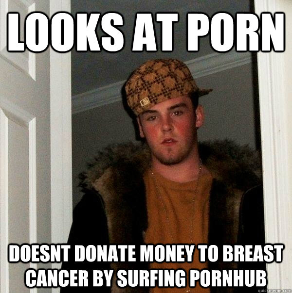Looks at porn doesnt donate money to breast cancer by surfing pornhub - Looks at porn doesnt donate money to breast cancer by surfing pornhub  Scumbag Steve