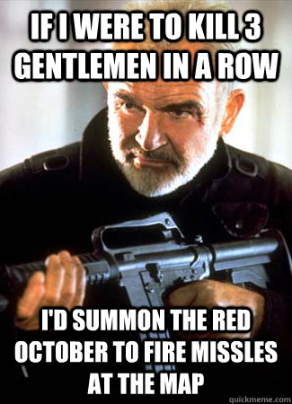 If I were to kill 3 gentlemen in a row i'd summon the red october to fire missles at the map
