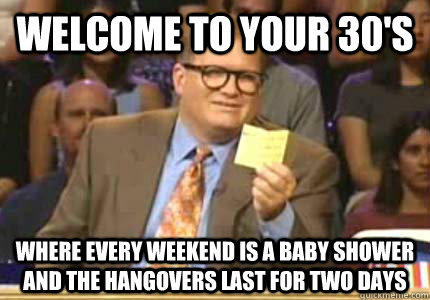 WELCOME TO Your 30's Where every weekend is a baby shower and the hangovers last for two days  Whose Line